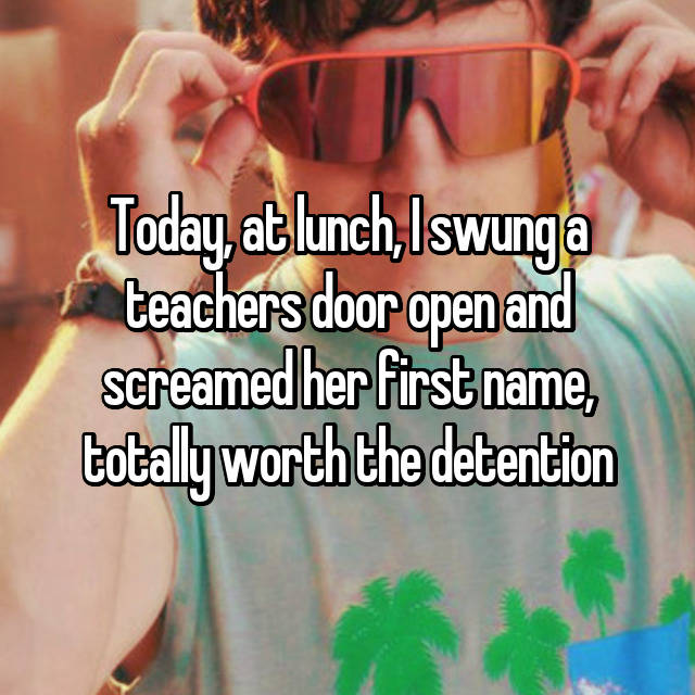 Today, at lunch, I swung a teachers door open and screamed her first name, totally worth the detention