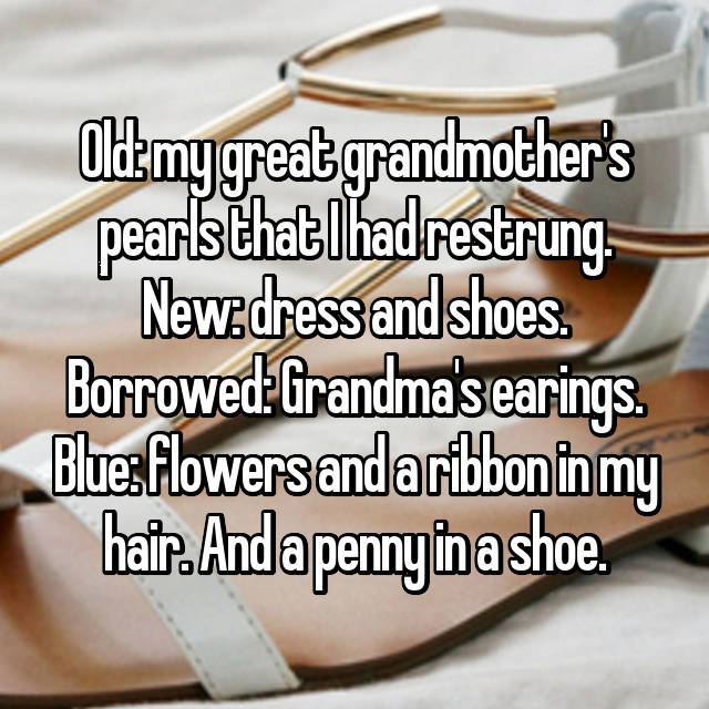 Old: my great grandmother's pearls that I had restrung. New: dress and shoes. Borrowed: Grandma's earings. Blue: flowers and a ribbon in my hair. And a penny in a shoe.