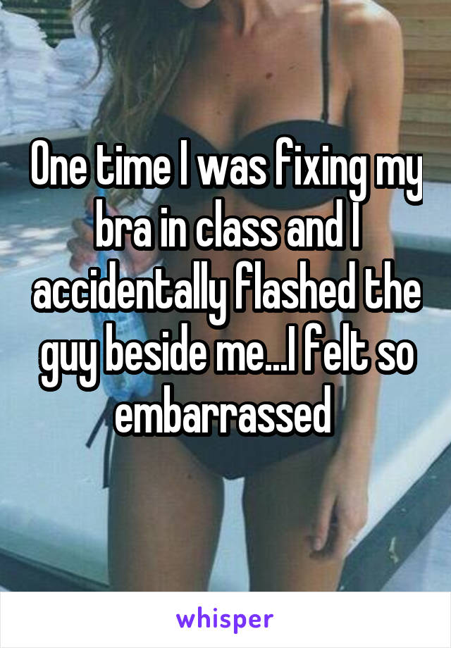 One time I was fixing my bra in class and I accidentally flashed the guy beside me...I felt so embarrassed