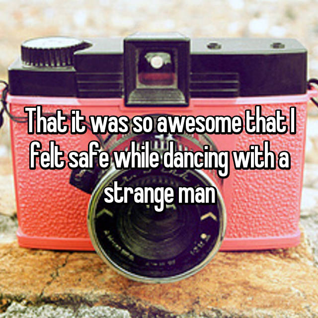 That it was so awesome that I felt safe while dancing with a strange man