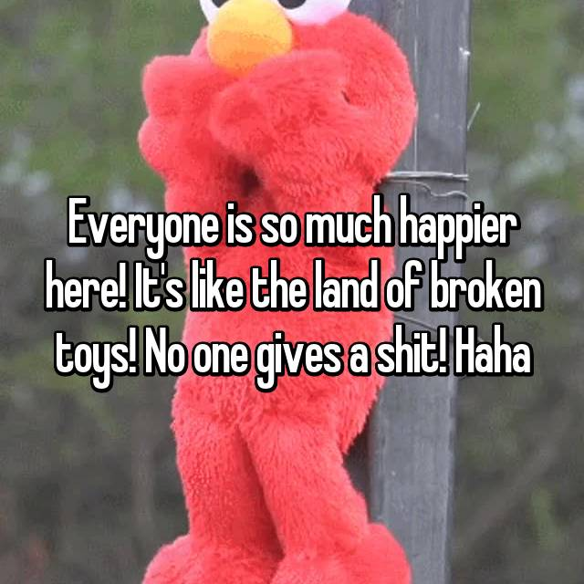 Everyone is so much happier here! It's like the land of broken toys! No one gives a shit! Haha