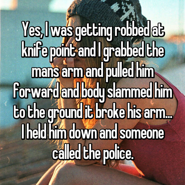 Yes, I was getting robbed at knife point and I grabbed the mans arm and pulled him forward and body slammed him to the ground it broke his arm... I held him down and someone called the police.