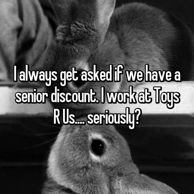 I always get asked if we have a senior discount. I work at Toys R Us....🙄 seriously?