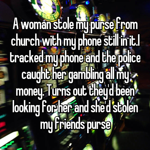 A woman stole my purse from church with my phone still in it.I tracked my phone and the police caught her gambling all my money. Turns out they'd been looking for her and she'd stolen my friends purse