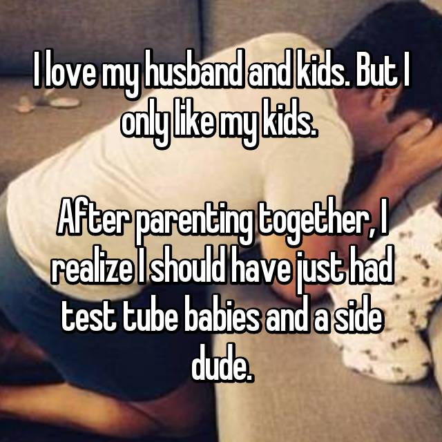 I love my husband and kids. But I only like my kids.   After parenting together, I realize I should have just had test tube babies and a side dude.