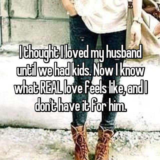 I thought I loved my husband until we had kids. Now I know what REAL love feels like, and I don't have it for him.