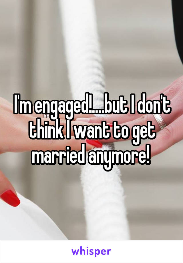 I'm engaged!....but I don't think I want to get married anymore!