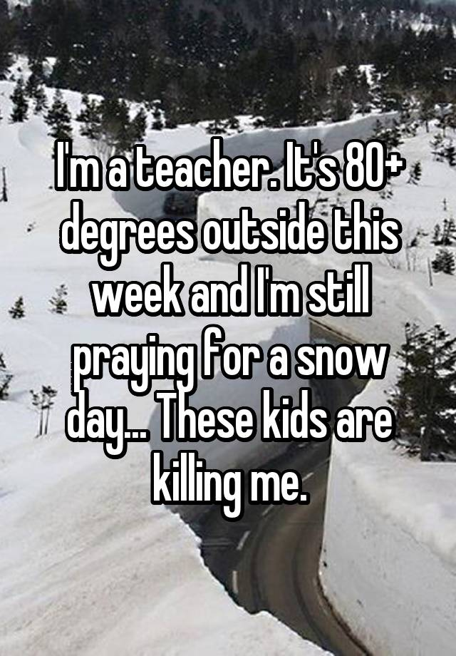 I M A Teacher It S 80 Degrees Outside This Week And I M Still