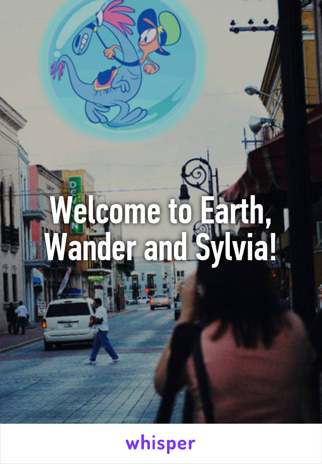 Welcome to Earth, Wander and Sylvia!