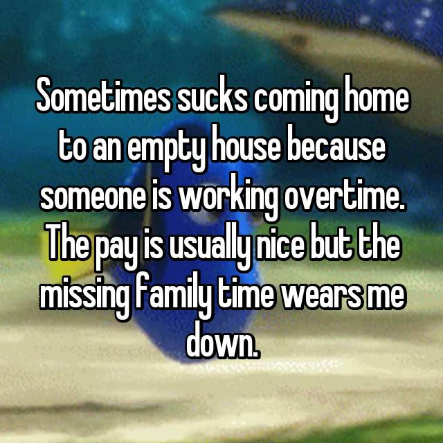 Sometimes sucks coming home to an empty house because someone is working overtime. The pay is usually nice but the missing family time wears me down.