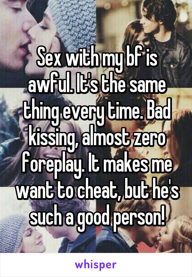 Sex with my bf is awful. It's the same thing every time. Bad kissing, almost zero foreplay. It makes me want to cheat, but he's such a good person!