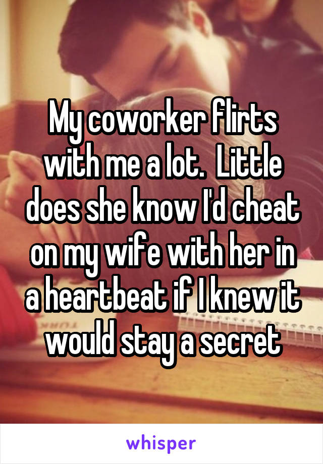 My coworker flirts with me a lot.  Little does she know I'd cheat on my wife with her in a heartbeat if I knew it would stay a secret