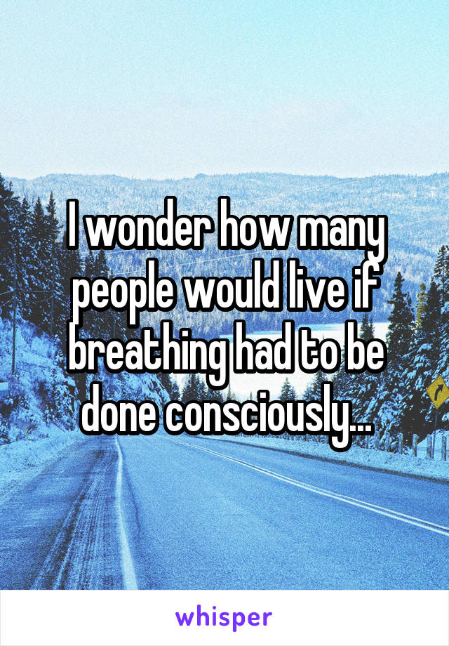 I wonder how many people would live if breathing had to be done consciously...