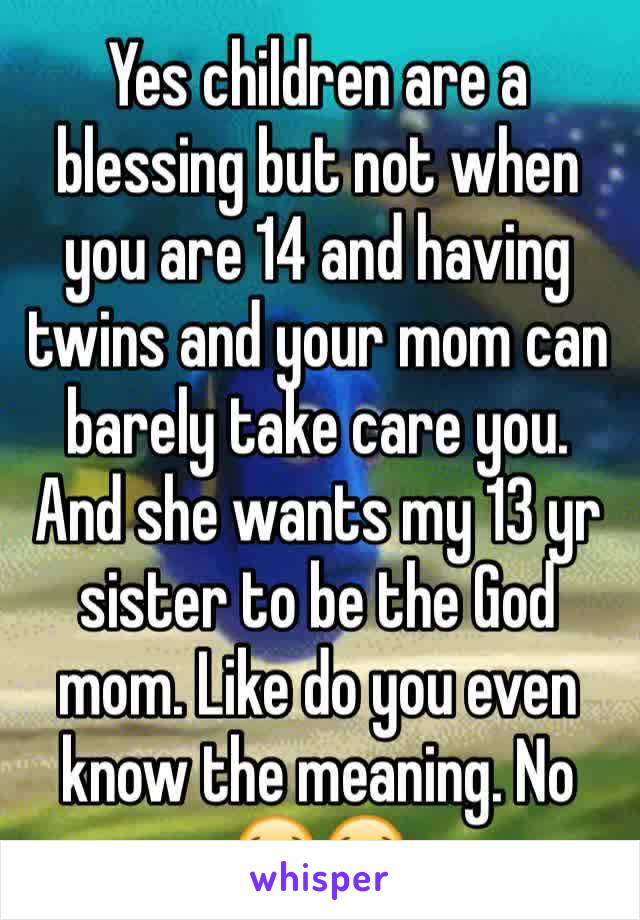 Yes children are a blessing but not when you are 14 and having twins and your mom can barely take care you. And she wants my 13 yr sister to be the God mom. Like do you even know the meaning. No 😭😭