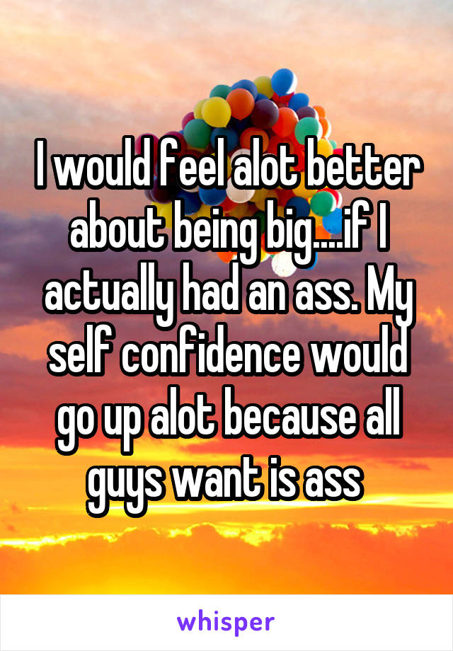 I would feel alot better about being big....if I actually had an ass. My self confidence would go up alot because all guys want is ass
