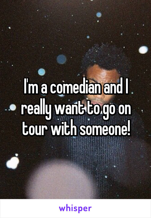 I'm a comedian and I really want to go on tour with someone!