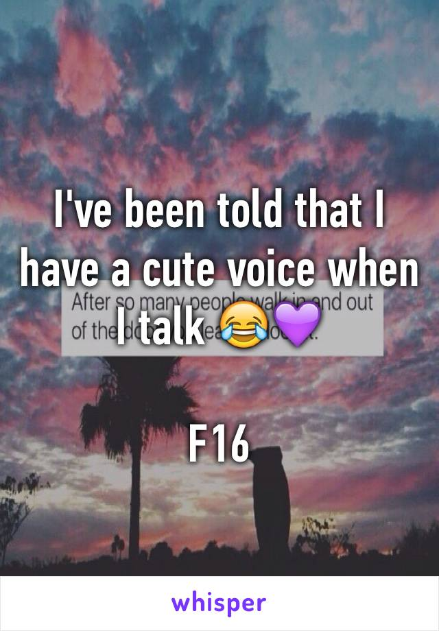 I've been told that I have a cute voice when I talk 😂💜  F16