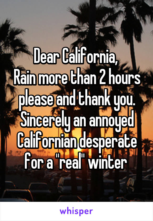 """Dear California,  Rain more than 2 hours please and thank you. Sincerely an annoyed Californian desperate for a """"real"""" winter"""