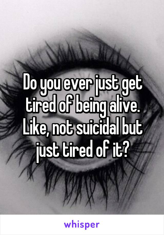 Do you ever just get tired of being alive. Like, not suicidal but just tired of it?