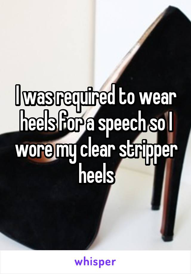 I was required to wear heels for a speech so I wore my clear stripper heels