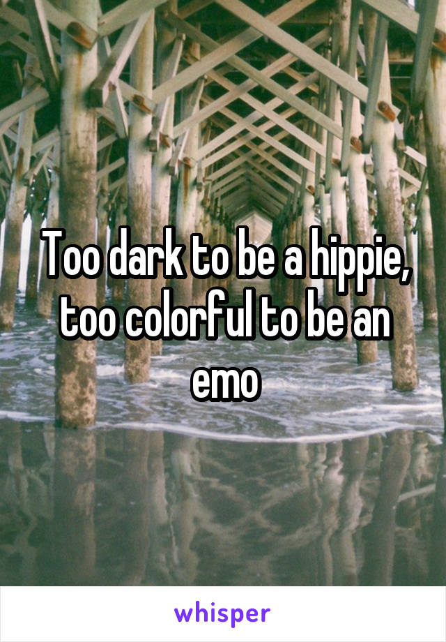 Too dark to be a hippie, too colorful to be an emo