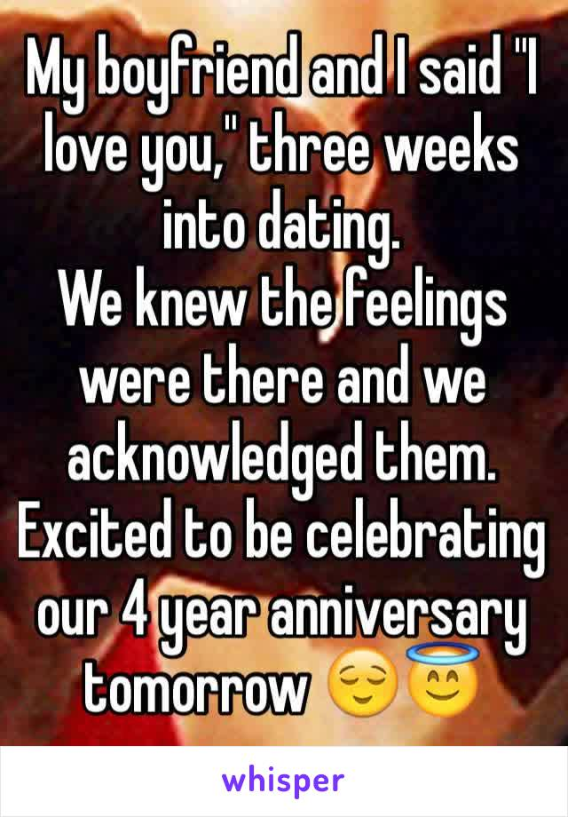 """My boyfriend and I said """"I love you,"""" three weeks into dating.  We knew the feelings were there and we acknowledged them.  Excited to be celebrating our 4 year anniversary tomorrow 😌😇"""