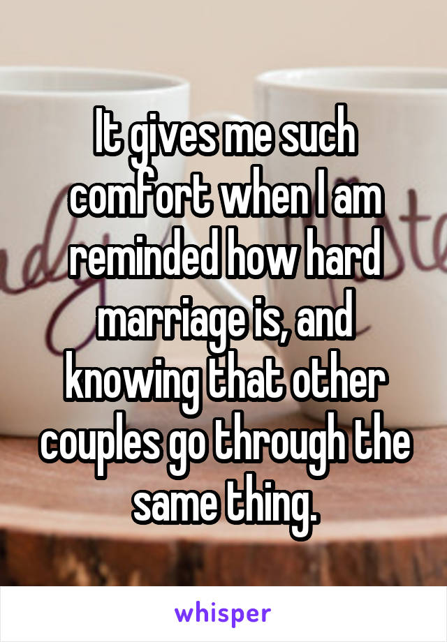 It gives me such comfort when I am reminded how hard marriage is, and knowing that other couples go through the same thing.