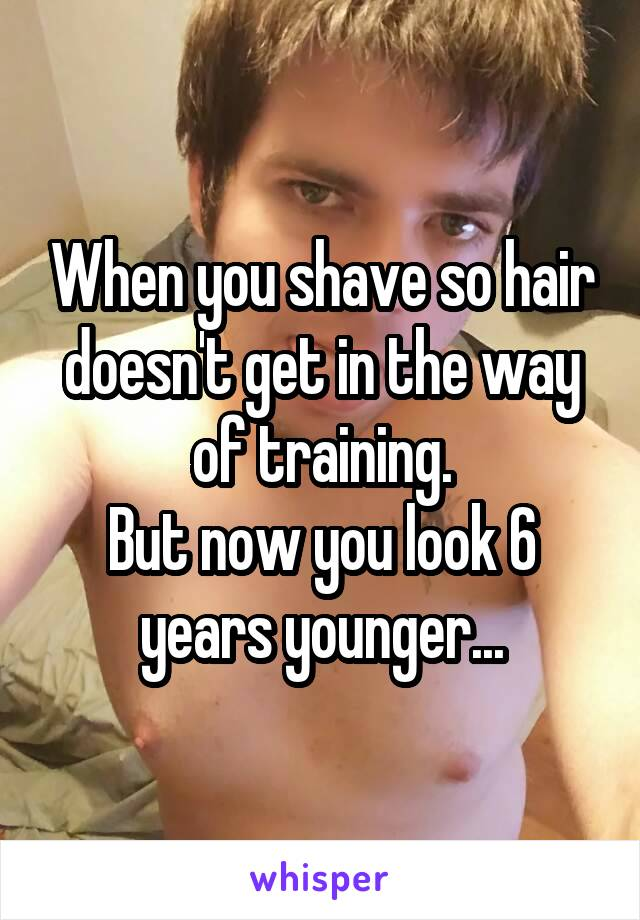 When you shave so hair doesn't get in the way of training. But now you look 6 years younger...