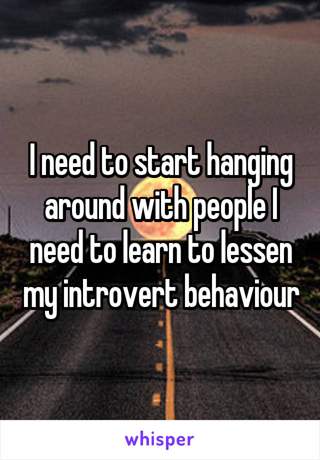 I need to start hanging around with people I need to learn to lessen my introvert behaviour
