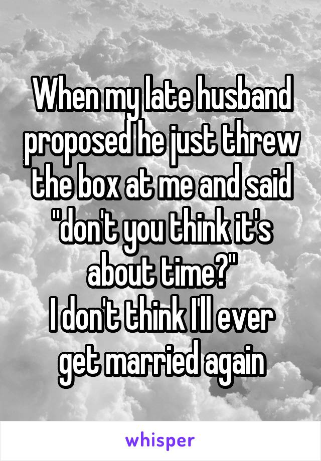 """When my late husband proposed he just threw the box at me and said """"don't you think it's about time?"""" I don't think I'll ever get married again"""