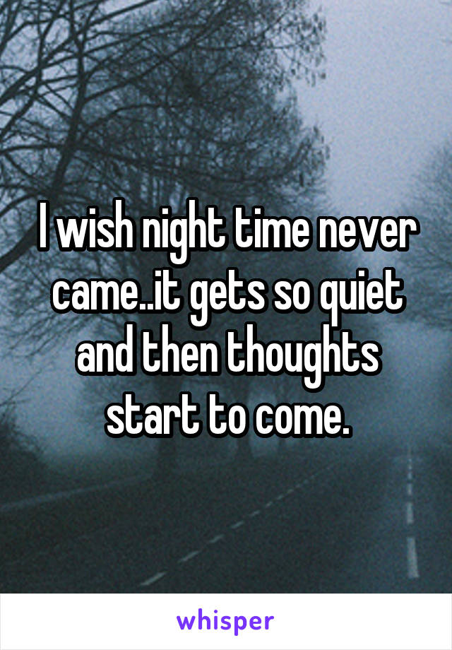 I wish night time never came..it gets so quiet and then thoughts start to come.