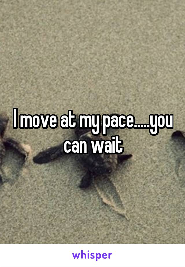 I move at my pace.....you can wait
