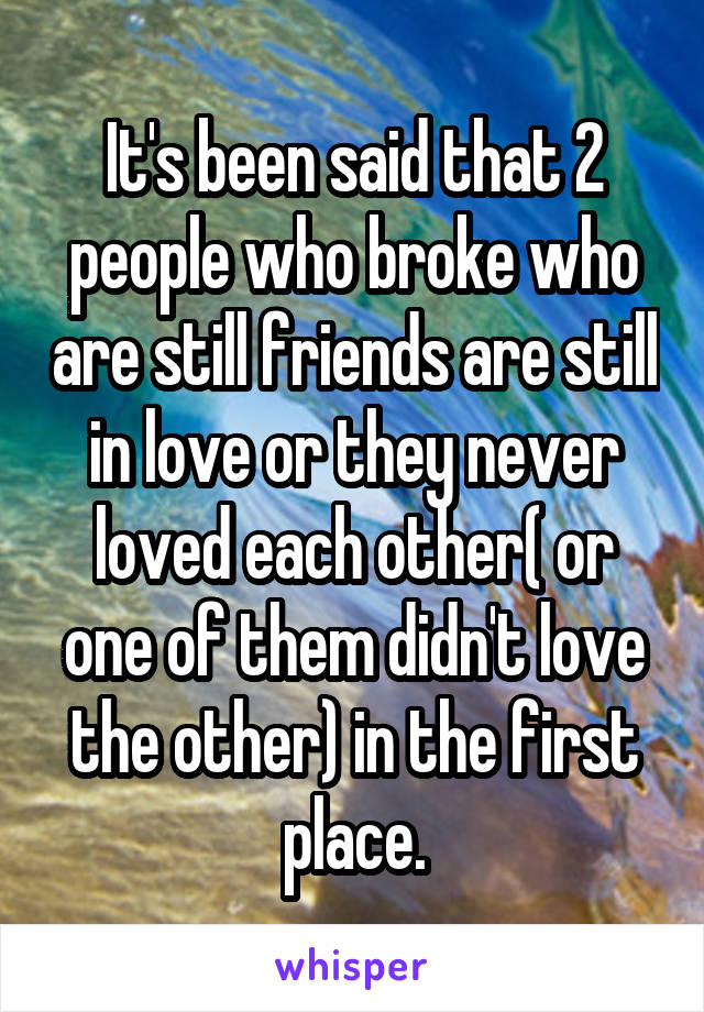 It's been said that 2 people who broke who are still friends are still in love or they never loved each other( or one of them didn't love the other) in the first place.