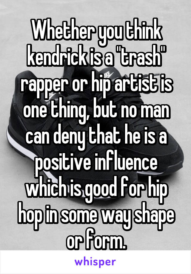 """Whether you think kendrick is a """"trash"""" rapper or hip artist is one thing, but no man can deny that he is a positive influence which is good for hip hop in some way shape or form."""