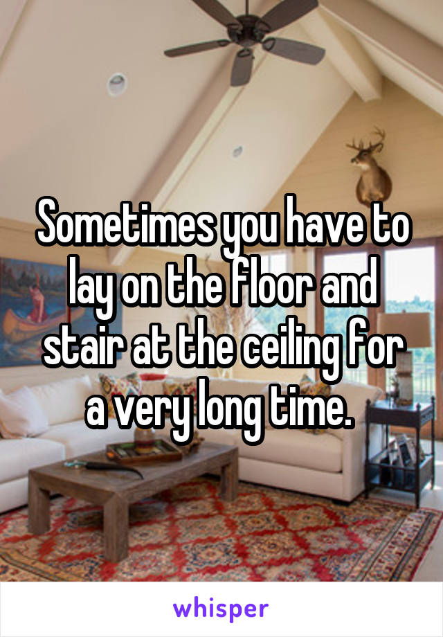 Sometimes you have to lay on the floor and stair at the ceiling for a very long time.