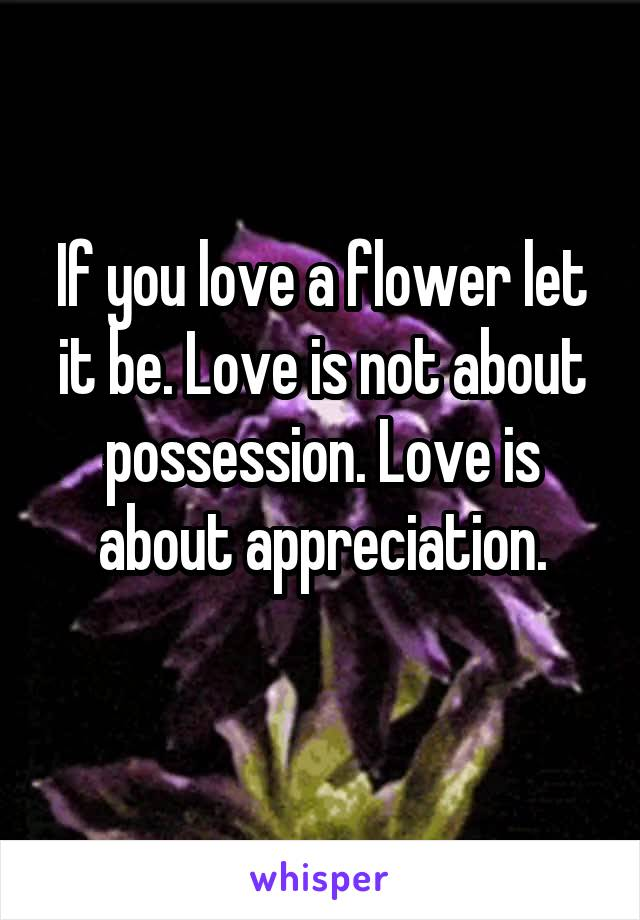 If you love a flower let it be. Love is not about possession. Love is about appreciation.