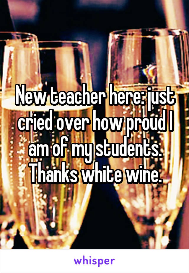 New teacher here: just cried over how proud I am of my students. Thanks white wine.