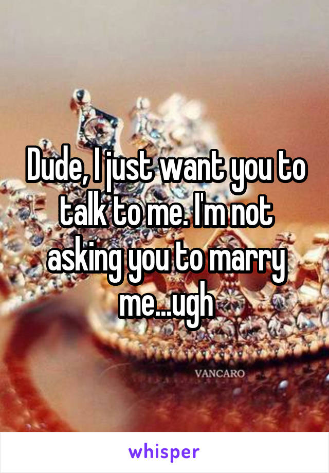 Dude, I just want you to talk to me. I'm not asking you to marry me...ugh
