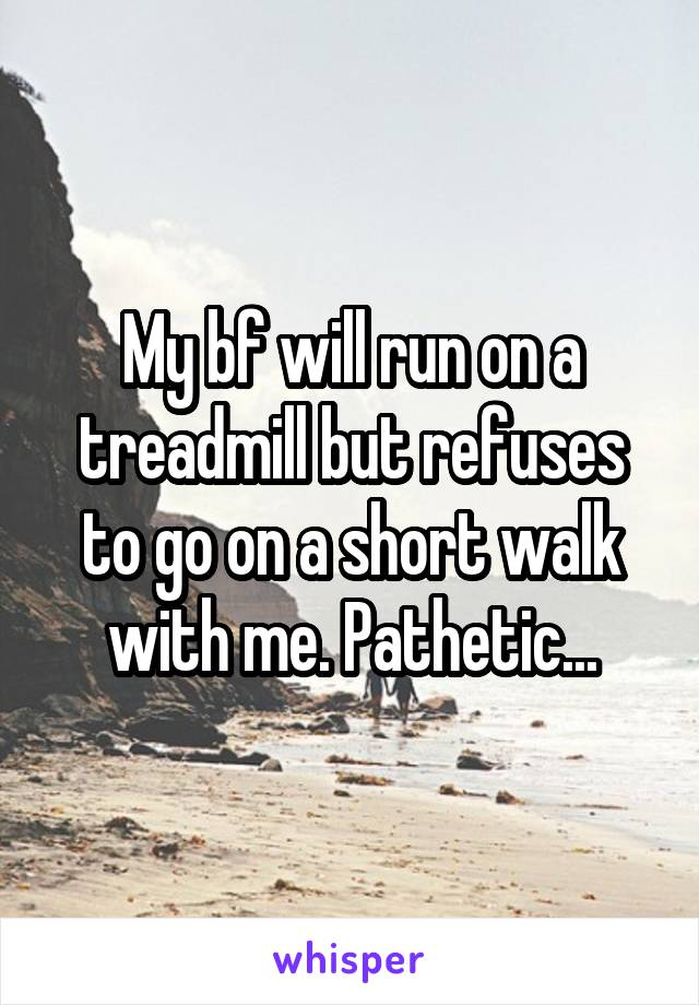 My bf will run on a treadmill but refuses to go on a short walk with me. Pathetic...