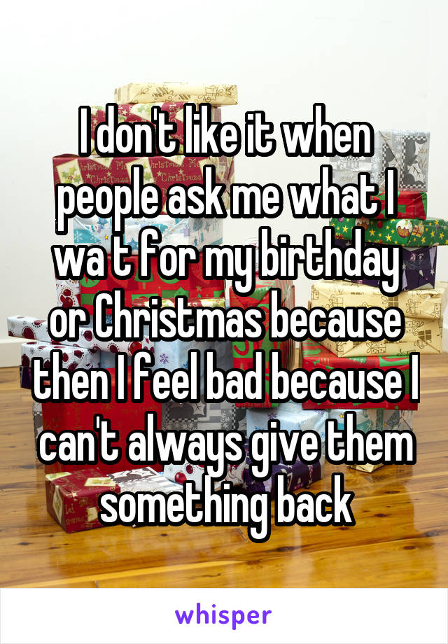 I don't like it when people ask me what I wa t for my birthday or Christmas because then I feel bad because I can't always give them something back