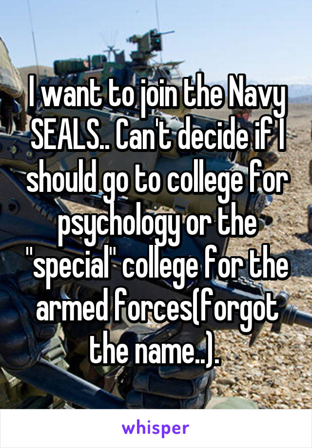 """I want to join the Navy SEALS.. Can't decide if I should go to college for psychology or the """"special"""" college for the armed forces(forgot the name..)."""