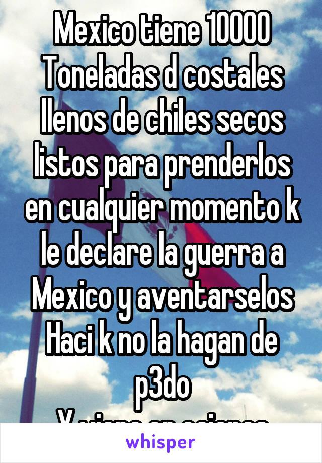 Mexico tiene 10000 Toneladas d costales llenos de chiles secos listos para prenderlos en cualquier momento k le declare la guerra a Mexico y aventarselos Haci k no la hagan de p3do Y viene en cajones