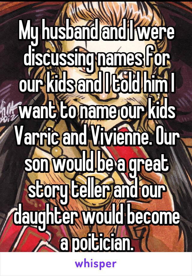 My husband and I were discussing names for our kids and I told him I want to name our kids Varric and Vivienne. Our son would be a great story teller and our daughter would become a poitician.