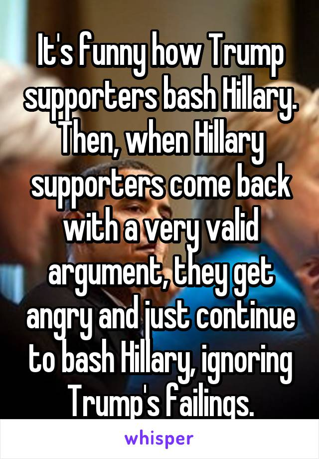 It's funny how Trump supporters bash Hillary. Then, when Hillary supporters come back with a very valid argument, they get angry and just continue to bash Hillary, ignoring Trump's failings.