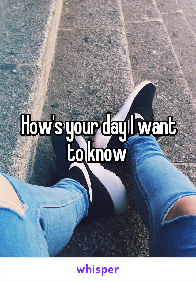 How's your day I want to know