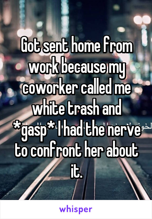 Got sent home from work because my coworker called me white trash and *gasp* I had the nerve to confront her about it.