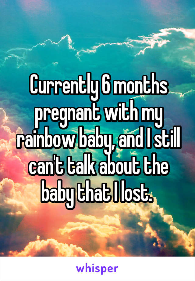 Currently 6 months pregnant with my rainbow baby, and I still can't talk about the baby that I lost.