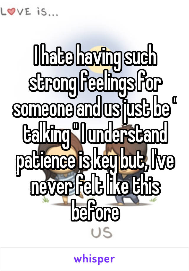"""I hate having such strong feelings for someone and us just be """" talking """" I understand patience is key but, I've never felt like this before"""