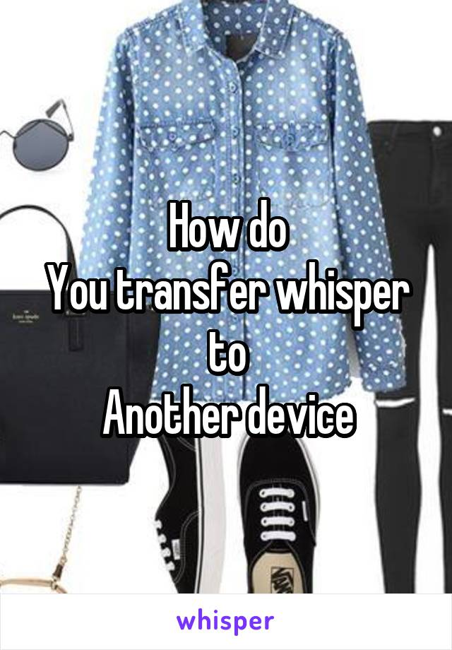 How do You transfer whisper to Another device