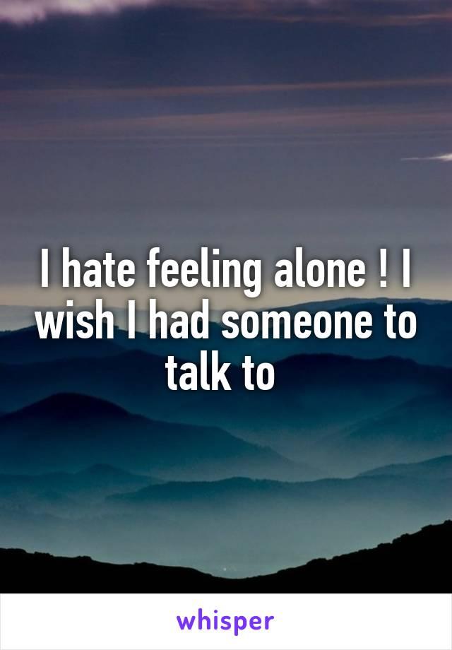 I hate feeling alone ! I wish I had someone to talk to
